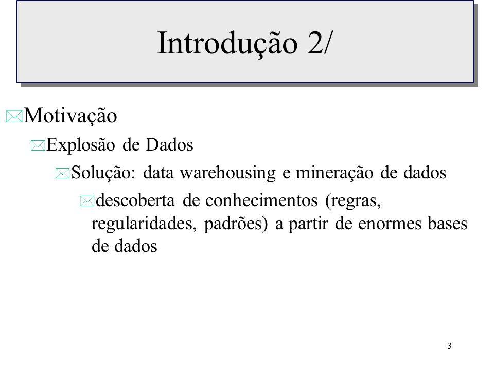3 Introdução 2/ * Motivação * Explosão de Dados * Solução: data warehousing e mineração de dados * descoberta de conhecimentos (regras, regularidades,