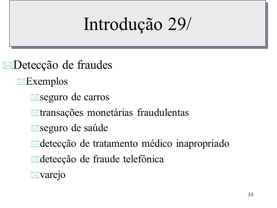 30 Introdução 29/ * Detecção de fraudes * Exemplos * seguro de carros * transações monetárias fraudulentas * seguro de saúde * detecção de tratamento