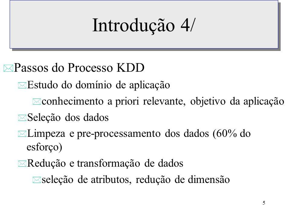 5 Introdução 4/ * Passos do Processo KDD * Estudo do domínio de aplicação * conhecimento a priori relevante, objetivo da aplicação * Seleção dos dados