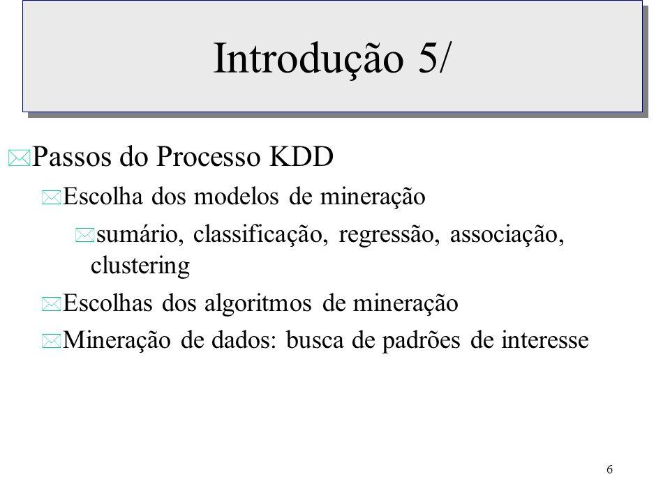 6 Introdução 5/ * Passos do Processo KDD * Escolha dos modelos de mineração * sumário, classificação, regressão, associação, clustering * Escolhas dos