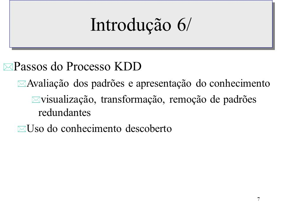 7 Introdução 6/ * Passos do Processo KDD * Avaliação dos padrões e apresentação do conhecimento * visualização, transformação, remoção de padrões redu
