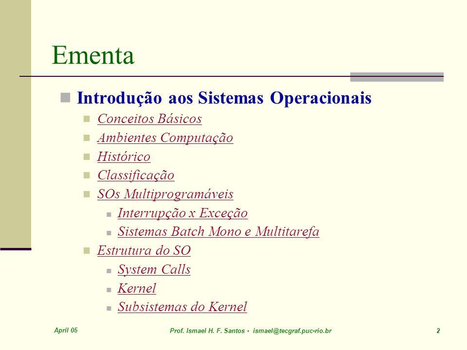 April 05 Prof. Ismael H. F. Santos - ismael@tecgraf.puc-rio.br 2 Ementa Introdução aos Sistemas Operacionais Conceitos Básicos Ambientes Computação Hi