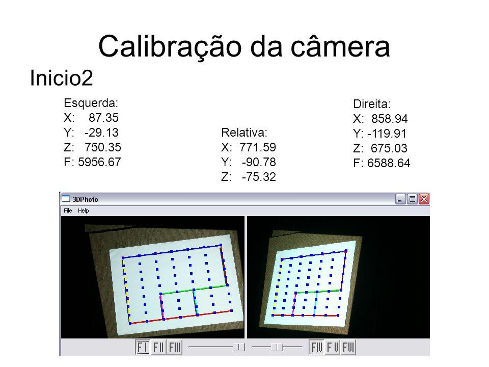 Calibração da câmera Inicio2 Esquerda: X: 87.35 Y: -29.13 Z: 750.35 F: 5956.67 Direita: X: 858.94 Y: -119.91 Z: 675.03 F: 6588.64 Relativa: X: 771.59