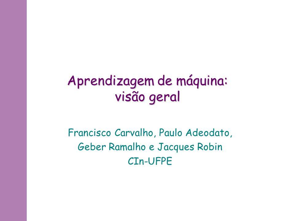 Aprendizagem de máquina: visão geral Francisco Carvalho, Paulo Adeodato, Geber Ramalho e Jacques Robin CIn-UFPE