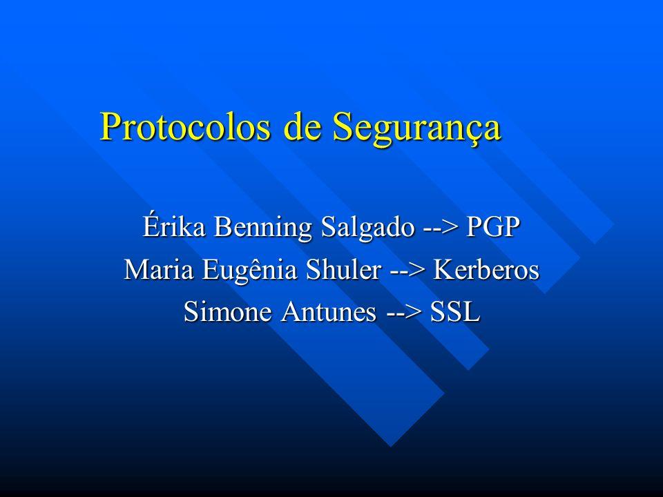 Protocolos de Segurança Érika Benning Salgado --> PGP Maria Eugênia Shuler --> Kerberos Simone Antunes --> SSL