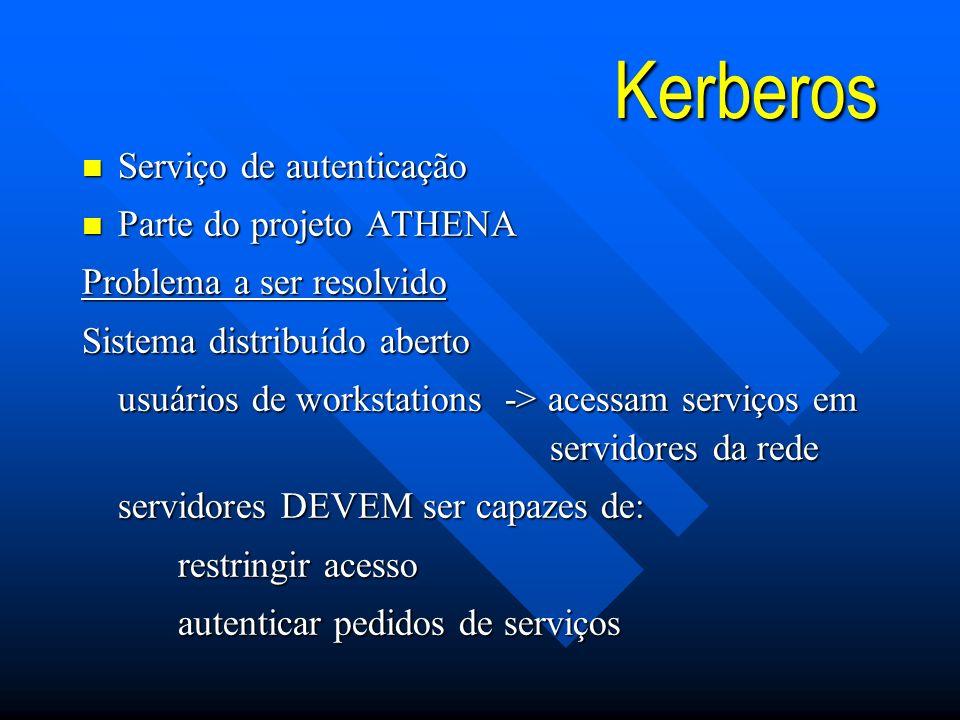 Kerberos n Serviço de autenticação n Parte do projeto ATHENA Problema a ser resolvido Sistema distribuído aberto usuários de workstations -> acessam serviços em servidores da rede servidores DEVEM ser capazes de: restringir acesso autenticar pedidos de serviços