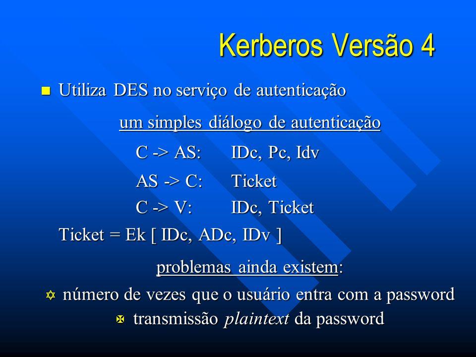 Kerberos Versão 4 n Utiliza DES no serviço de autenticação um simples diálogo de autenticação C -> AS:IDc, Pc, Idv AS -> C:Ticket C -> V:IDc, Ticket Ticket = Ek [ IDc, ADc, IDv ] problemas ainda existem: Y número de vezes que o usuário entra com a password X transmissão plaintext da password
