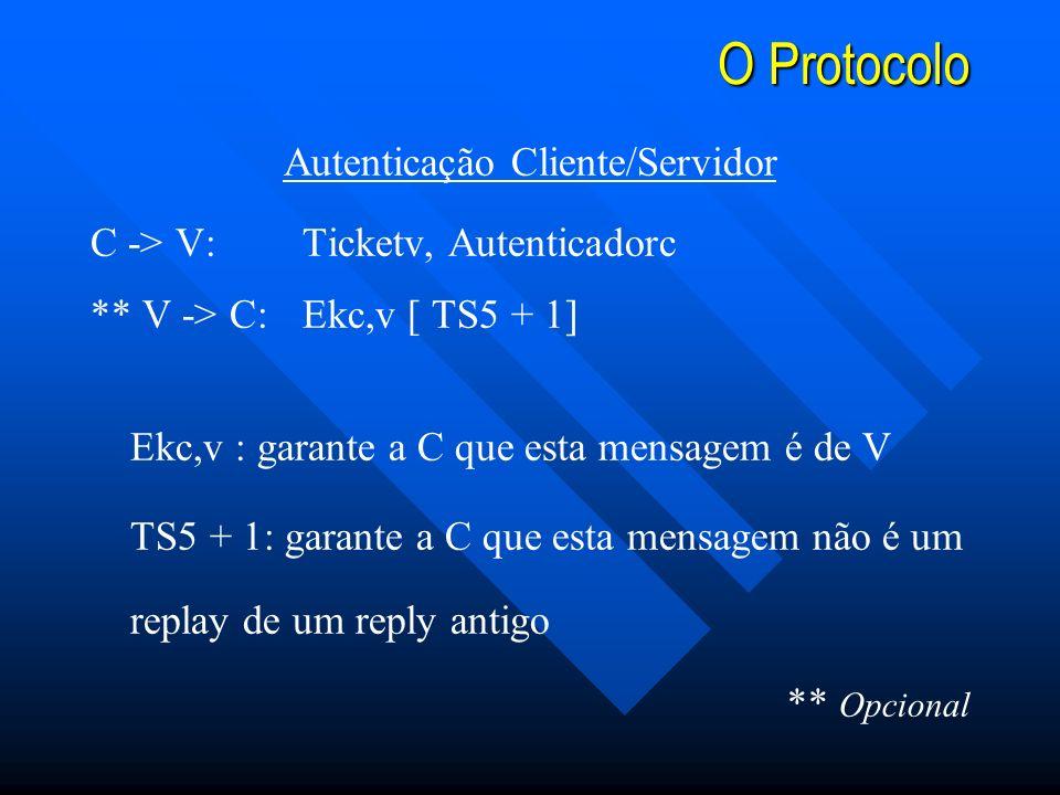 O Protocolo Autenticação Cliente/Servidor C -> V: Ticketv, Autenticadorc ** V -> C:Ekc,v [ TS5 + 1] Ekc,v : garante a C que esta mensagem é de V TS5 + 1: garante a C que esta mensagem não é um replay de um reply antigo ** Opcional