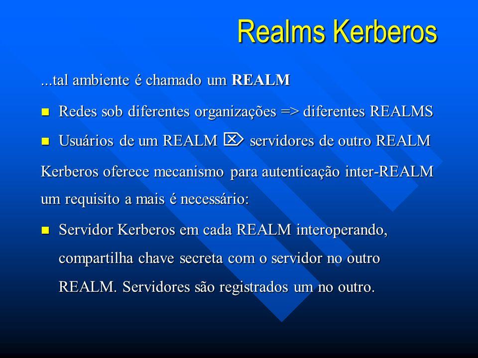 Realms Kerberos...tal ambiente é chamado um REALM n Redes sob diferentes organizações => diferentes REALMS Usuários de um REALM servidores de outro REALM Usuários de um REALM servidores de outro REALM Kerberos oferece mecanismo para autenticação inter-REALM um requisito a mais é necessário: n Servidor Kerberos em cada REALM interoperando, compartilha chave secreta com o servidor no outro REALM.