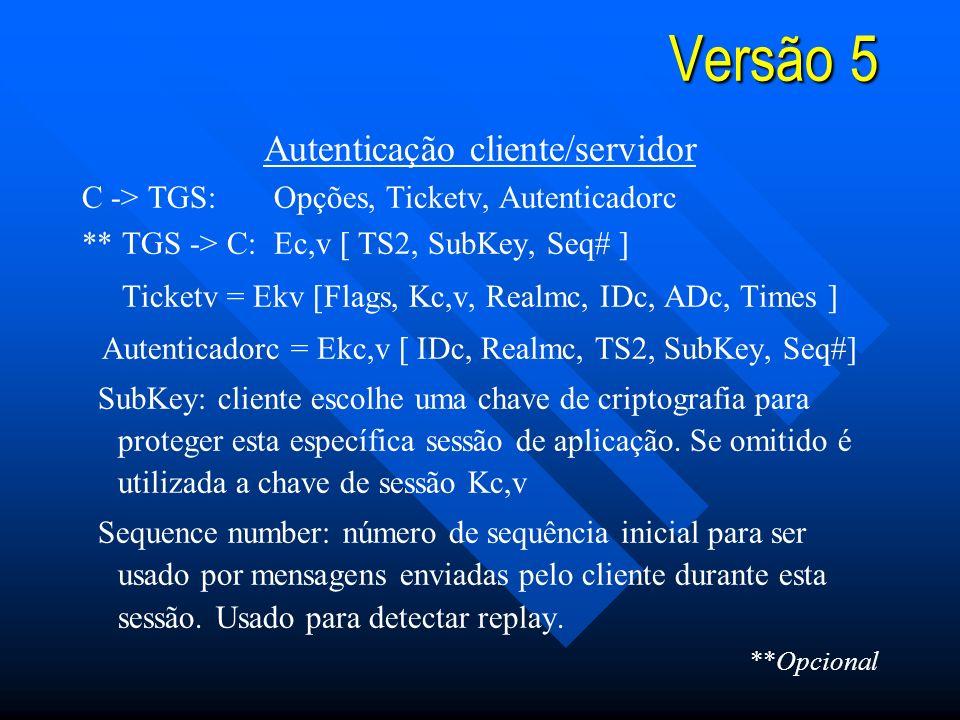 Versão 5 Autenticação cliente/servidor C -> TGS:Opções, Ticketv, Autenticadorc ** TGS -> C:Ec,v [ TS2, SubKey, Seq# ] Ticketv = Ekv [Flags, Kc,v, Realmc, IDc, ADc, Times ] Autenticadorc = Ekc,v [ IDc, Realmc, TS2, SubKey, Seq#] SubKey: cliente escolhe uma chave de criptografia para proteger esta específica sessão de aplicação.