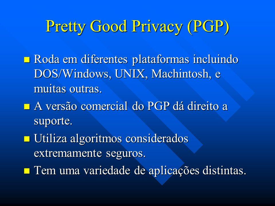 Pretty Good Privacy (PGP) n Roda em diferentes plataformas incluindo DOS/Windows, UNIX, Machintosh, e muitas outras.