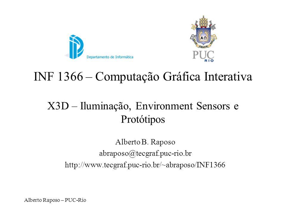 Alberto Raposo – PUC-Rio INF 1366 – Computação Gráfica Interativa X3D – Iluminação, Environment Sensors e Protótipos Alberto B. Raposo abraposo@tecgra