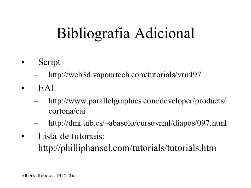 Alberto Raposo – PUC-Rio Bibliografia Adicional Script –http://web3d.vapourtech.com/tutorials/vrml97 EAI –http://www.parallelgraphics.com/developer/pr