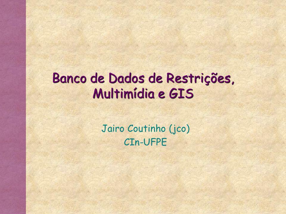 Banco de Dados de Restrições, Multimídia e GIS Jairo Coutinho (jco) CIn-UFPE