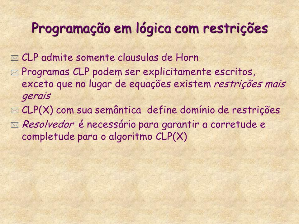 Programação em lógica com restrições * CLP admite somente clausulas de Horn * Programas CLP podem ser explicitamente escritos, exceto que no lugar de