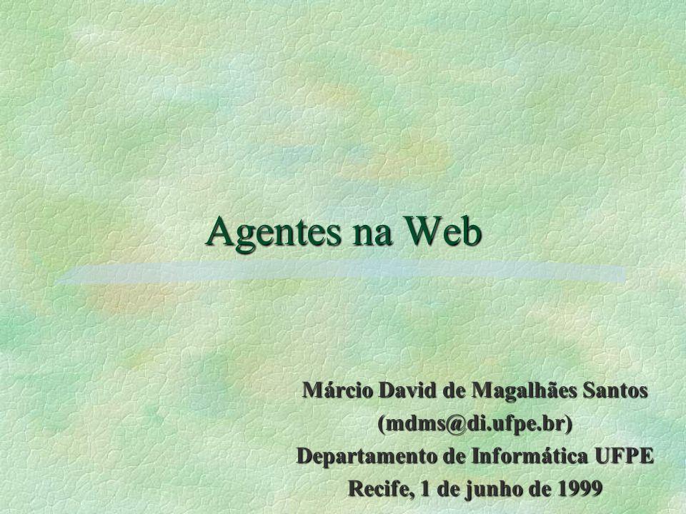 Agentes na Web Márcio David de Magalhães Santos (mdms@di.ufpe.br) Departamento de Informática UFPE Recife, 1 de junho de 1999