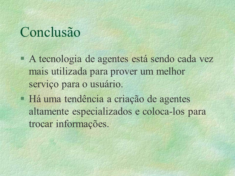 Conclusão §A tecnologia de agentes está sendo cada vez mais utilizada para prover um melhor serviço para o usuário.
