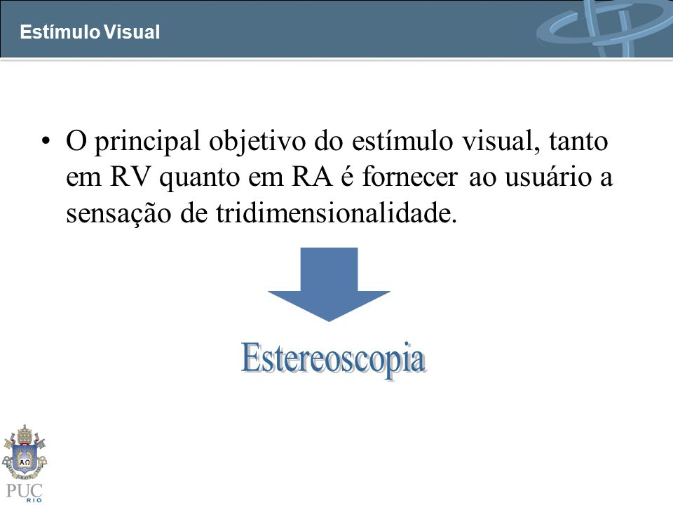 Estímulo Visual O principal objetivo do estímulo visual, tanto em RV quanto em RA é fornecer ao usuário a sensação de tridimensionalidade.
