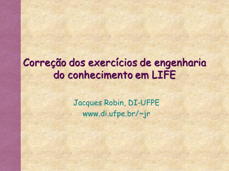 Correção dos exercícios de engenharia do conhecimento em LIFE Jacques Robin, DI-UFPE www.di.ufpe.br/~jr