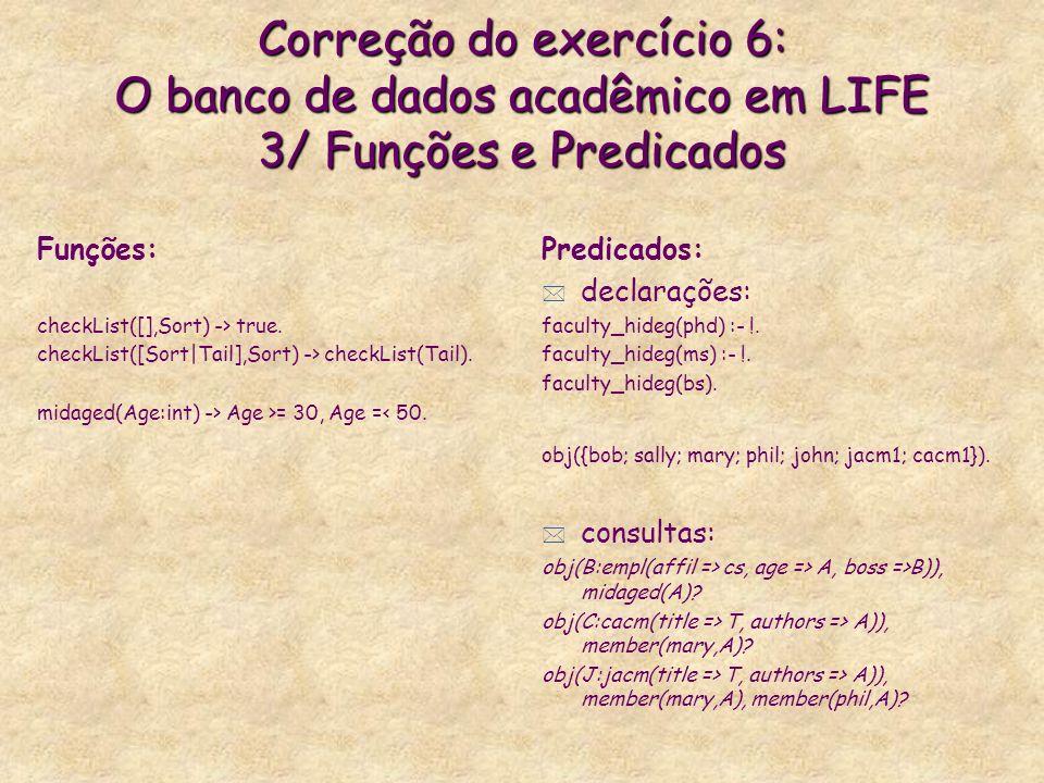Correção do exercício 6: O banco de dados acadêmico em LIFE 3/ Funções e Predicados Funções: checkList([],Sort) -> true.