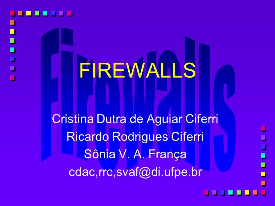 FIREWALLS Cristina Dutra de Aguiar Ciferri Ricardo Rodrigues Ciferri Sônia V. A. França cdac,rrc,svaf@di.ufpe.br