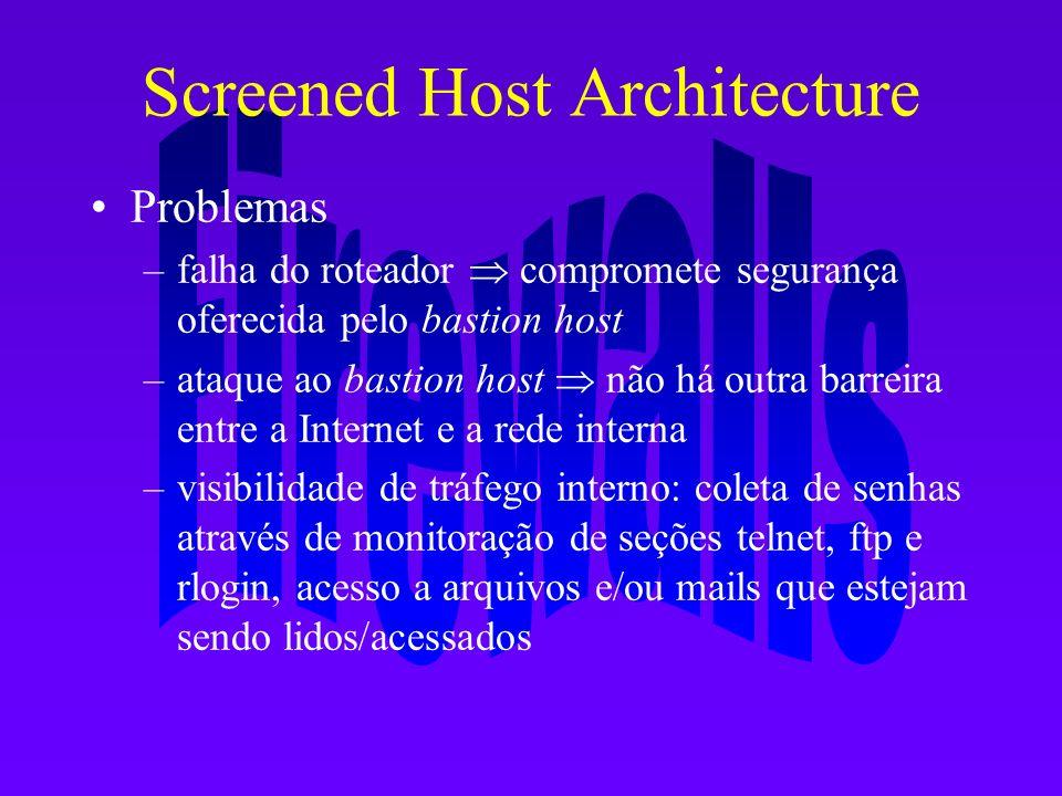 Screened Host Architecture Problemas –falha do roteador compromete segurança oferecida pelo bastion host –ataque ao bastion host não há outra barreira