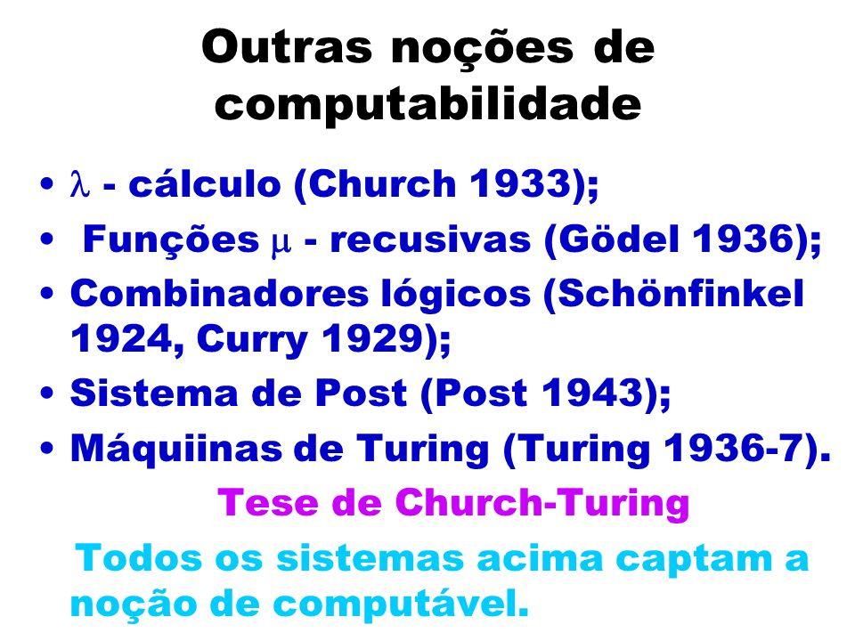 Outras noções de computabilidade - cálculo (Church 1933); Funções - recusivas (Gödel 1936); Combinadores lógicos (Schönfinkel 1924, Curry 1929); Siste