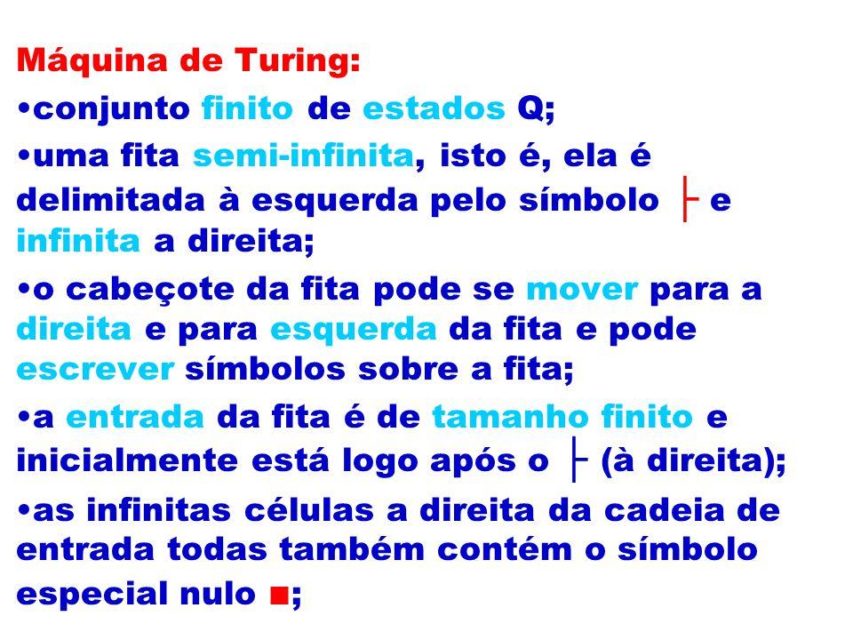 Máquina de Turing: conjunto finito de estados Q; uma fita semi-infinita, isto é, ela é delimitada à esquerda pelo símbolo e infinita a direita; o cabe
