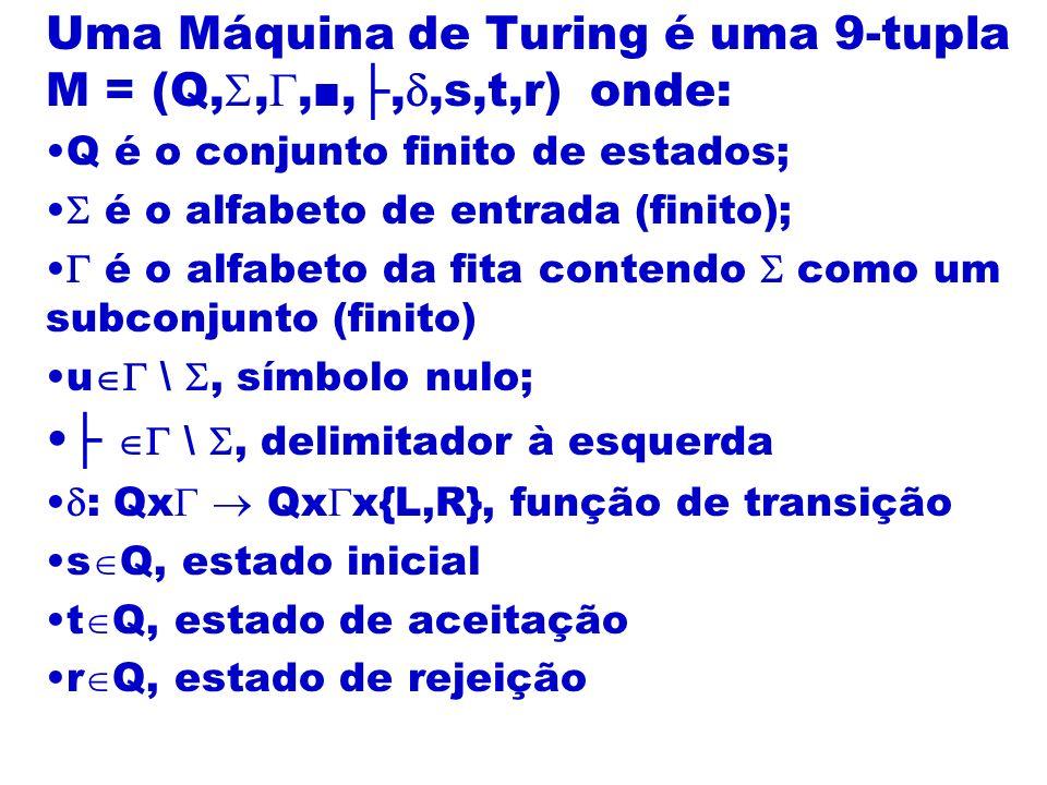 Uma Máquina de Turing é uma 9-tupla M = (Q,,,,,,s,t,r) onde: Q é o conjunto finito de estados; é o alfabeto de entrada (finito); é o alfabeto da fita