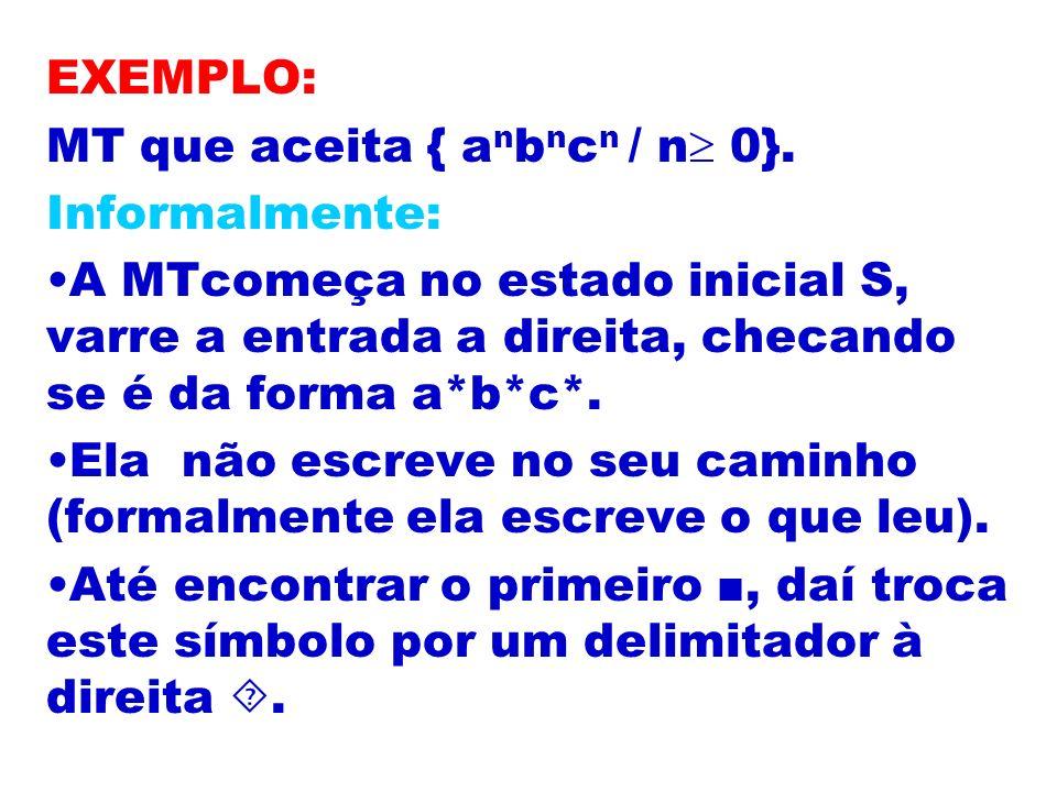EXEMPLO: MT que aceita { a n b n c n / n 0}. Informalmente: A MTcomeça no estado inicial S, varre a entrada a direita, checando se é da forma a*b*c*.