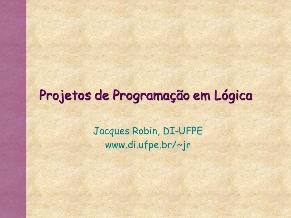 Projetos de Programação em Lógica Jacques Robin, DI-UFPE www.di.ufpe.br/~jr