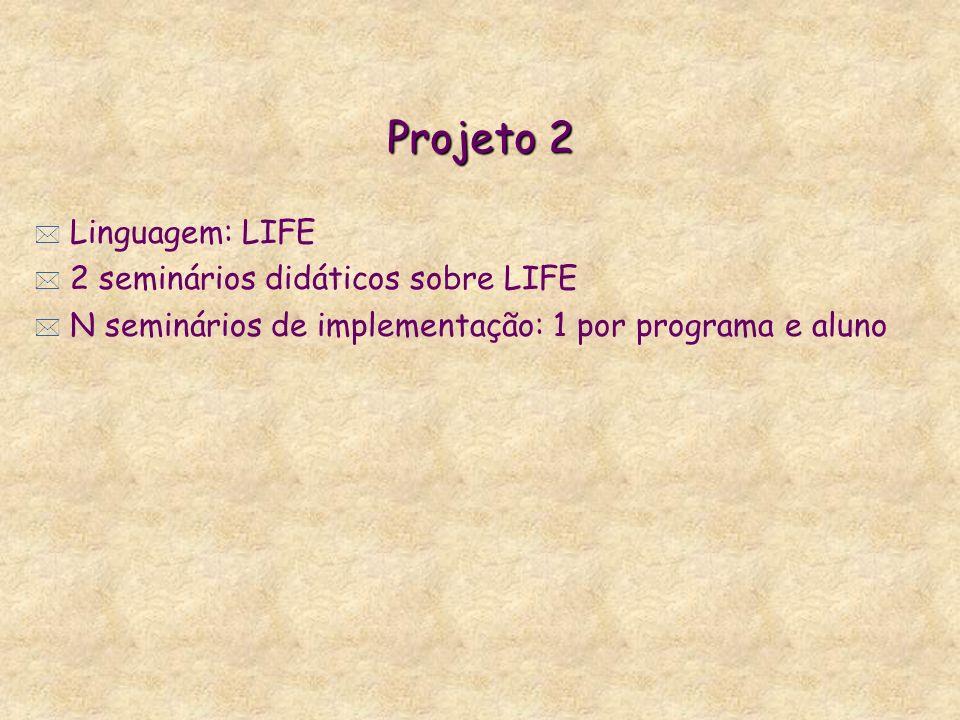 Projeto 2 * Linguagem: LIFE * 2 seminários didáticos sobre LIFE * N seminários de implementação: 1 por programa e aluno