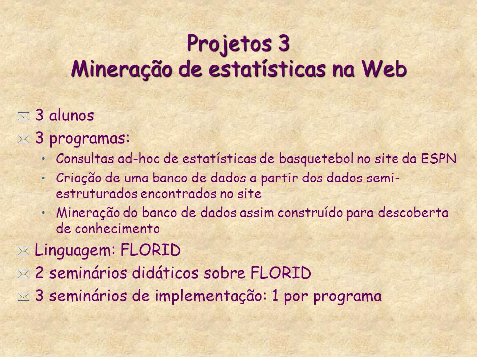 Projetos 3 Mineração de estatísticas na Web * 3 alunos * 3 programas: Consultas ad-hoc de estatísticas de basquetebol no site da ESPN Criação de uma b
