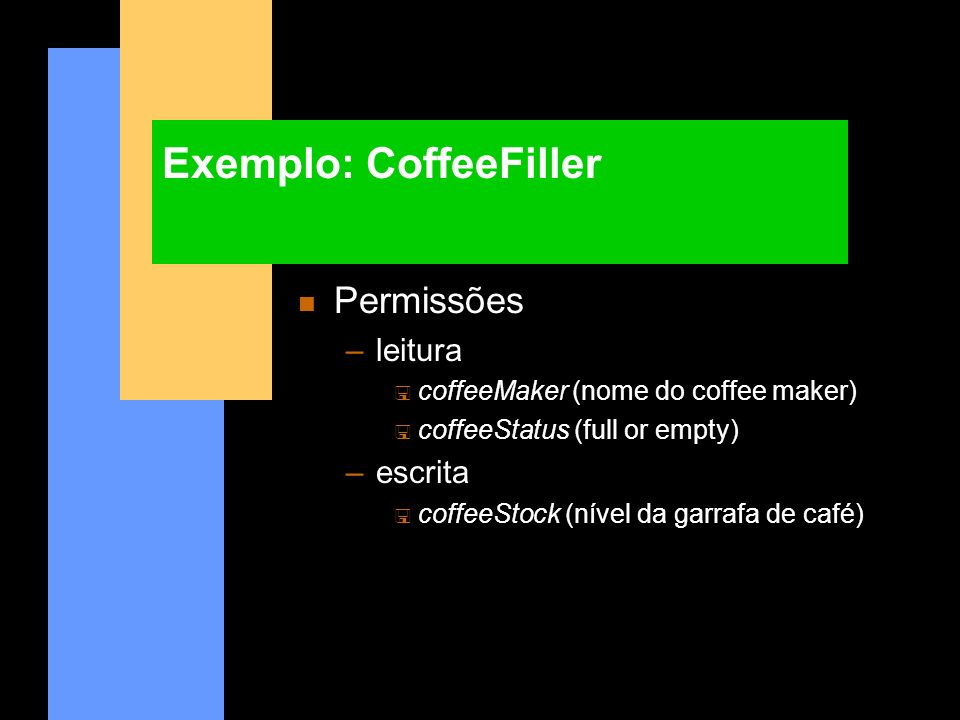 Exemplo: CoffeeFiller n Permissões –leitura < coffeeMaker (nome do coffee maker) < coffeeStatus (full or empty) –escrita < coffeeStock (nível da garra