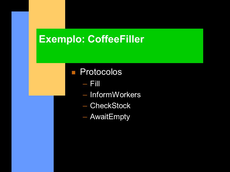 Exemplo: CoffeeFiller n Protocolos –Fill –InformWorkers –CheckStock –AwaitEmpty