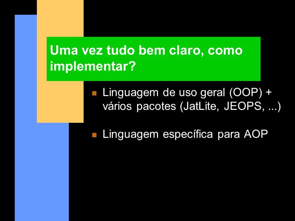 Uma vez tudo bem claro, como implementar? n Linguagem de uso geral (OOP) + vários pacotes (JatLite, JEOPS,...) n Linguagem específica para AOP