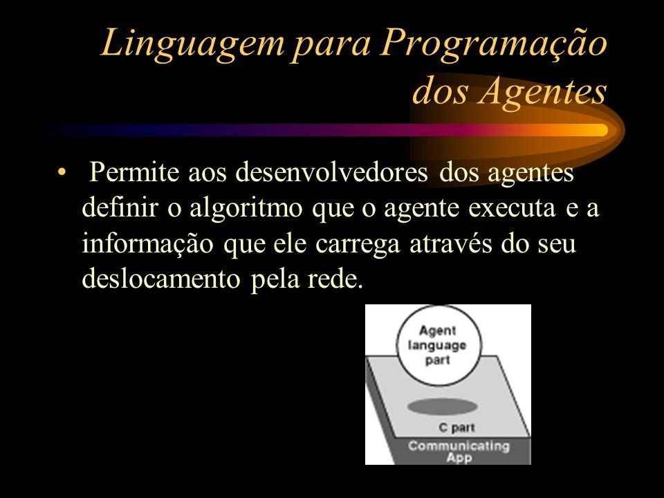 Linguagem para Programação dos Agentes Permite aos desenvolvedores dos agentes definir o algoritmo que o agente executa e a informação que ele carrega