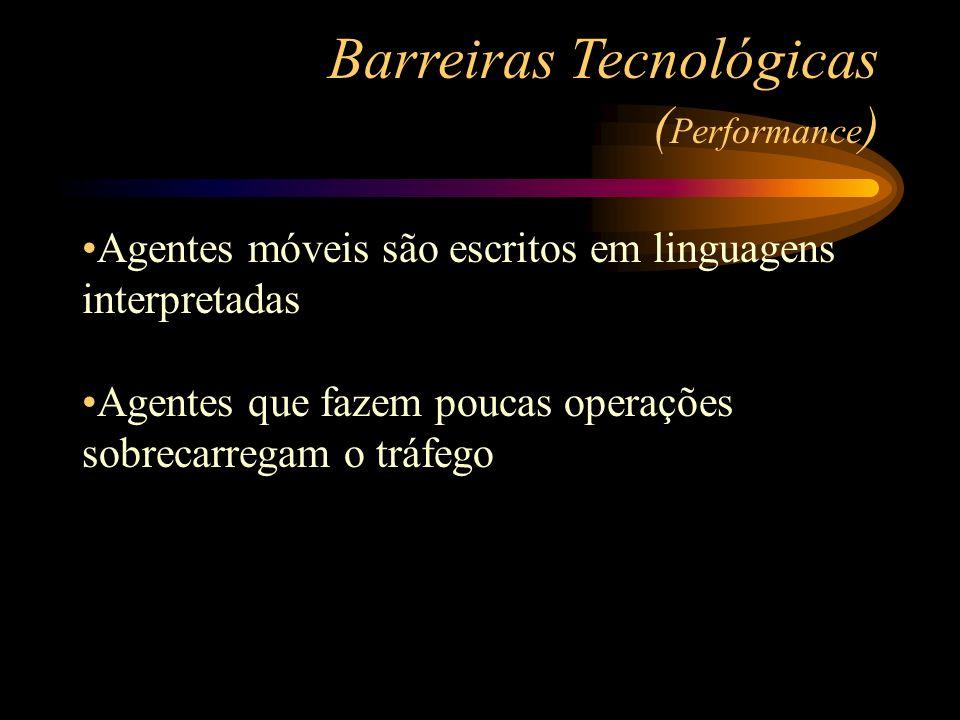 Agentes móveis são escritos em linguagens interpretadas Agentes que fazem poucas operações sobrecarregam o tráfego Barreiras Tecnológicas ( Performanc