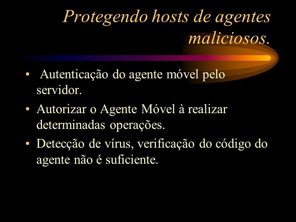 Protegendo hosts de agentes maliciosos. Autenticação do agente móvel pelo servidor. Autorizar o Agente Móvel à realizar determinadas operações. Detecç