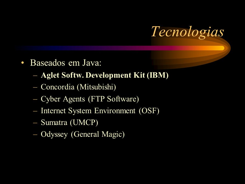 Tecnologias Baseados em Java: –Aglet Softw. Development Kit (IBM) –Concordia (Mitsubishi) –Cyber Agents (FTP Software) –Internet System Environment (O