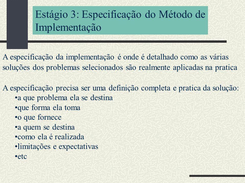 Estágio 3: Especificação do Método de Implementação A especificação da implementação é onde é detalhado como as várias soluções dos problemas selecionados são realmente aplicadas na pratica A especificação precisa ser uma definição completa e pratica da solução: a que problema ela se destina que forma ela toma o que fornece a quem se destina como ela é realizada limitações e expectativas etc