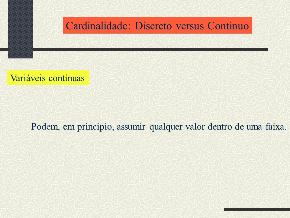 Cardinalidade: Discreto versus Continuo Variáveis contínuas Podem, em principio, assumir qualquer valor dentro de uma faixa.