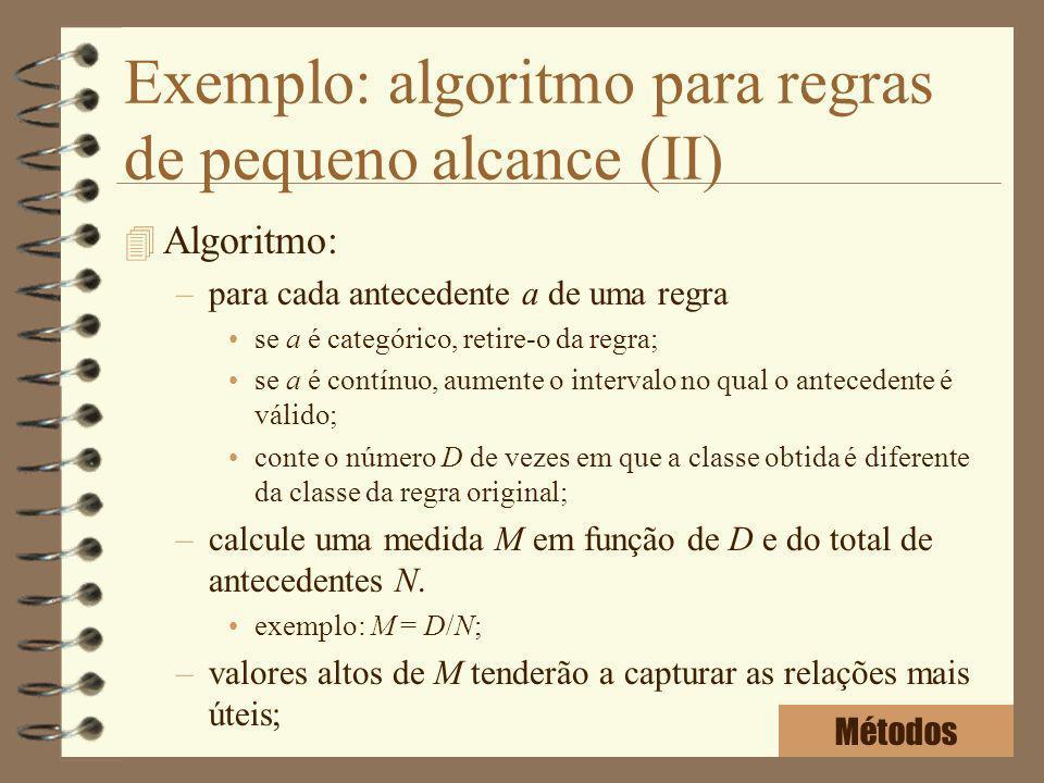 Exemplo: algoritmo para regras de pequeno alcance (II) 4 Algoritmo: –para cada antecedente a de uma regra se a é categórico, retire-o da regra; se a é