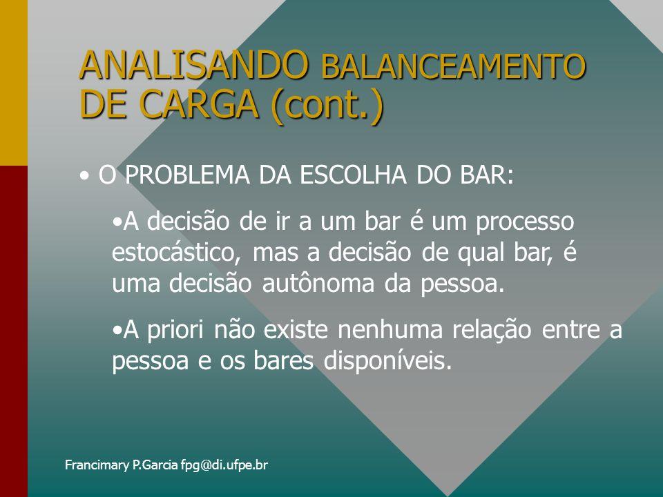 Francimary P.Garcia fpg@di.ufpe.br ANALISANDO BALANCEAMENTO DE CARGA (cont.) BCSR nem sempre é uma boa escolha; As mudanças de carga são imprevisíveis; Os agentes devem se adaptar as mudanças, que podem ser mudanças de carga ou mudanças na capacidade dos recursos.