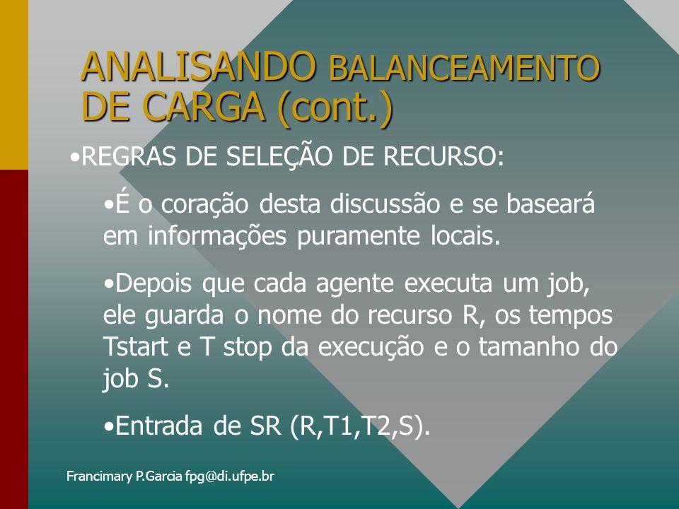 Francimary P.Garcia fpg@di.ufpe.br ANALISANDO BALANCEAMENTO DE CARGA (cont.) Cada agente A, condensa suas informações de execução de jobs dentro de um vetor chamado ESTIMADOR DE EFICIÊNCIA e denotado por eeA.