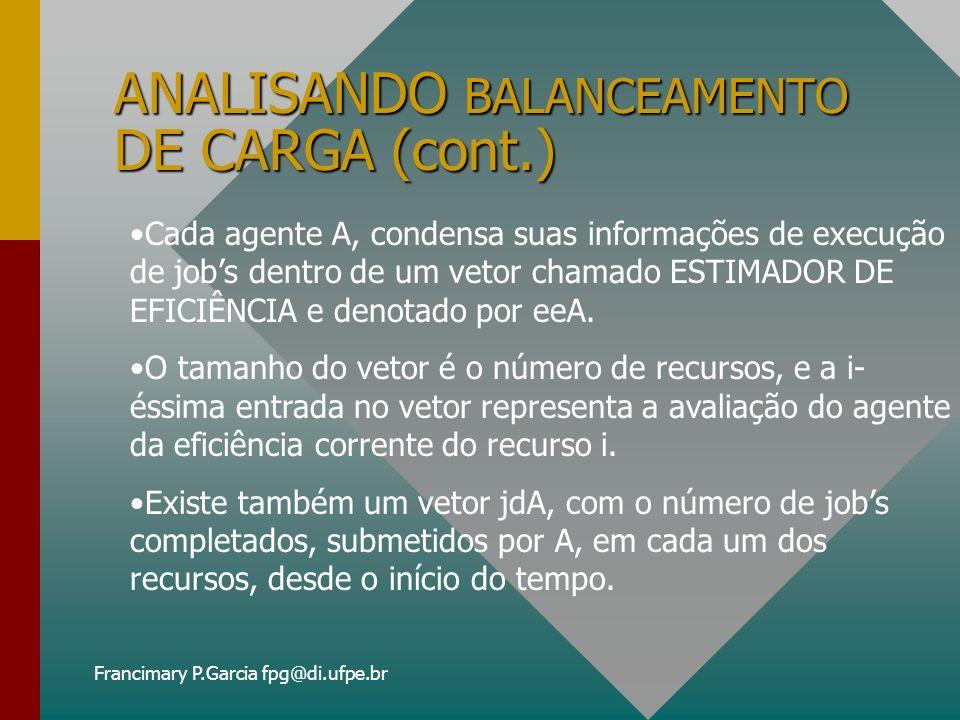 Francimary P.Garcia fpg@di.ufpe.br ANALISANDO BALANCEAMENTO DE CARGA (cont.) ATUALIZANDO O ESTIMADOR DE EFICIÊNCIA: eeA(R) := WT + (1-W)eeA(R) onde: T = (t2 - t1)/S W = w + (1 - w)/jdA(R)
