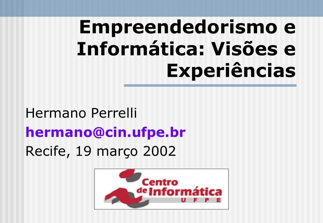 Empreendedorismo e Informática: Visões e Experiências Hermano Perrelli hermano@cin.ufpe.br Recife, 19 março 2002