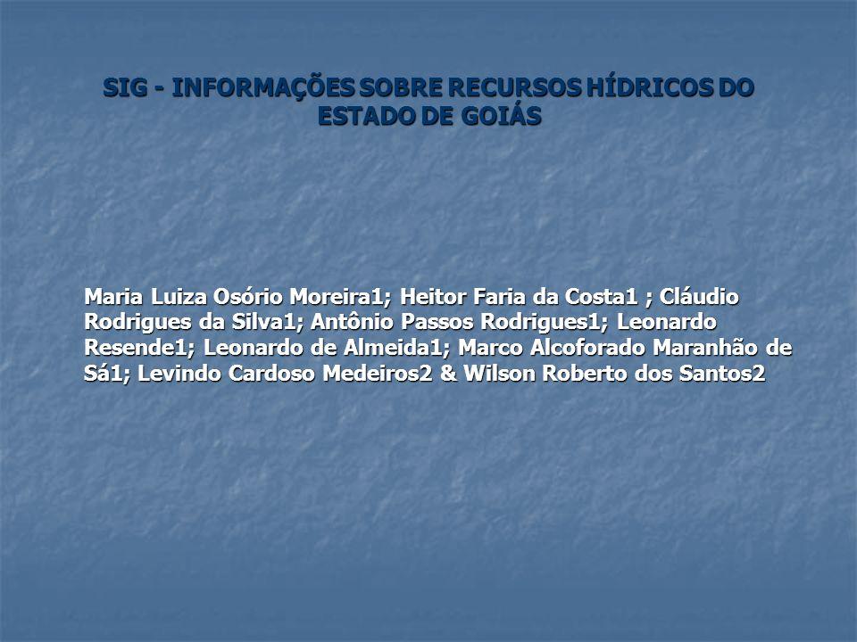 SIG - INFORMAÇÕES SOBRE RECURSOS HÍDRICOS DO ESTADO DE GOIÁS Maria Luiza Osório Moreira1; Heitor Faria da Costa1 ; Cláudio Rodrigues da Silva1; Antôni