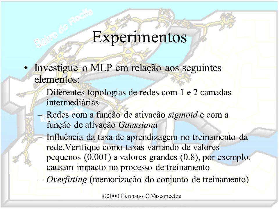 ©2000 Germano C.Vasconcelos Experimentos Investigue o MLP em relação aos seguintes elementos: –Diferentes topologias de redes com 1 e 2 camadas interm