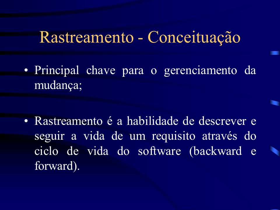 Rastreamento - Conceituação Principal chave para o gerenciamento da mudança; Rastreamento é a habilidade de descrever e seguir a vida de um requisito através do ciclo de vida do software (backward e forward).